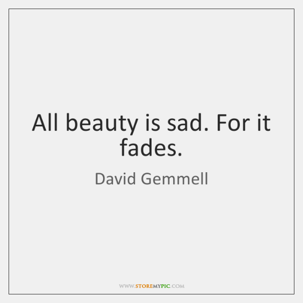 All beauty is sad. For it fades.