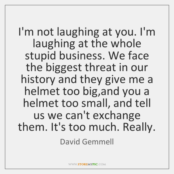 I'm not laughing at you. I'm laughing at the whole stupid business. ...