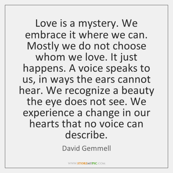 Love is a mystery. We embrace it where we can. Mostly we ...