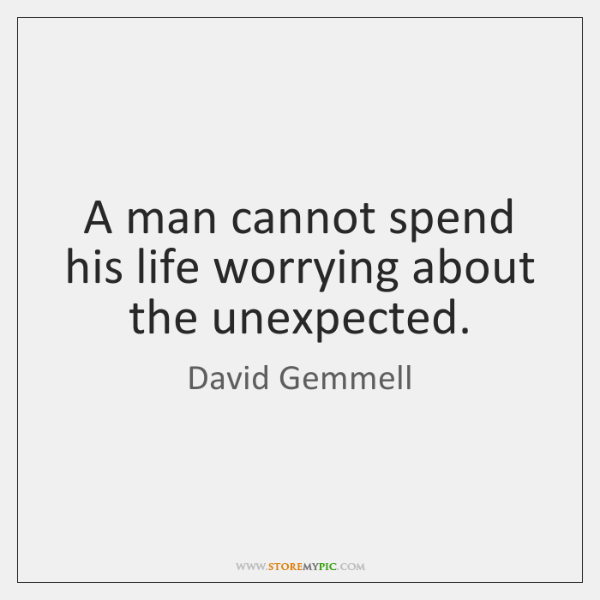 A man cannot spend his life worrying about the unexpected.