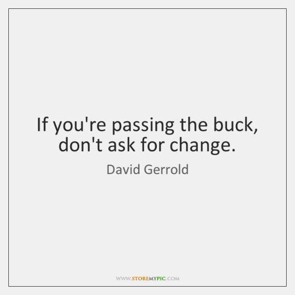 If you're passing the buck, don't ask for change.