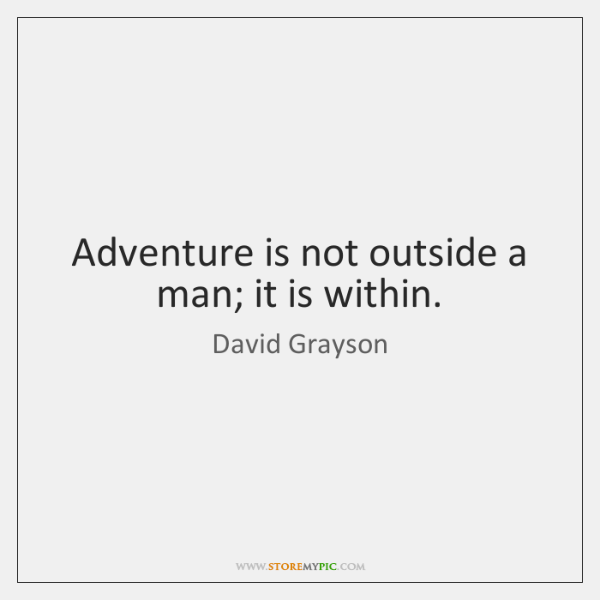 Adventure is not outside a man; it is within.