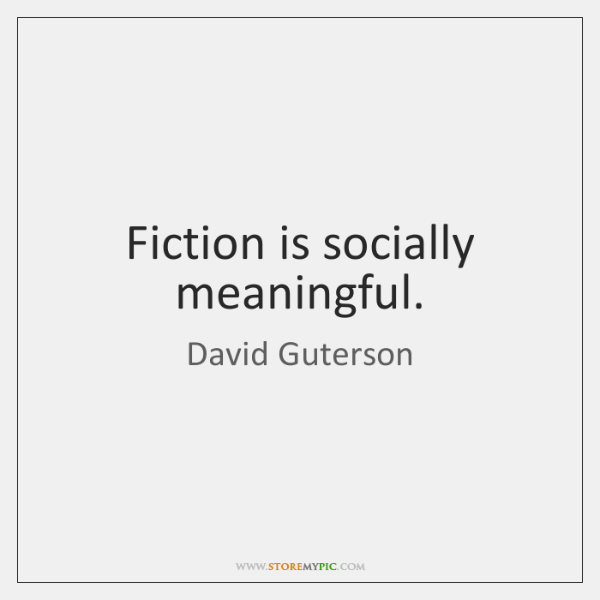 Fiction is socially meaningful.