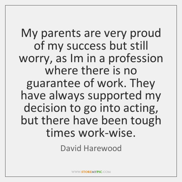 My parents are very proud of my success but still worry, as ...