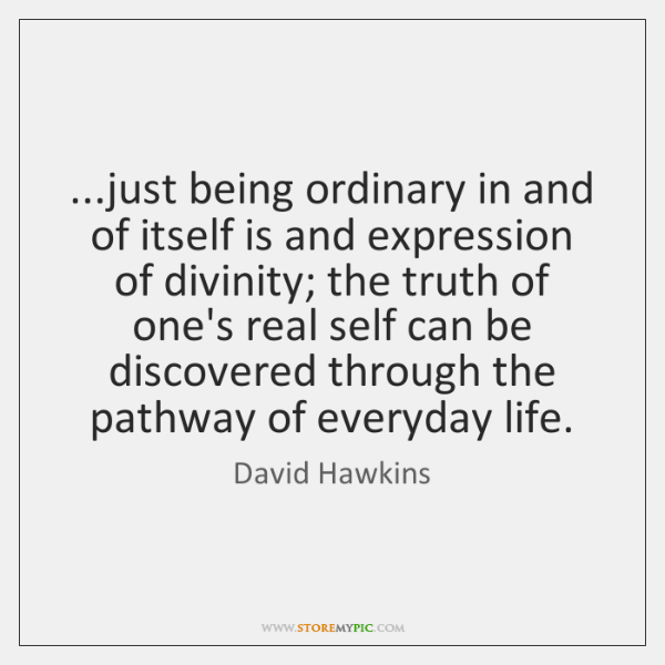 ...just being ordinary in and of itself is and expression of divinity; ...