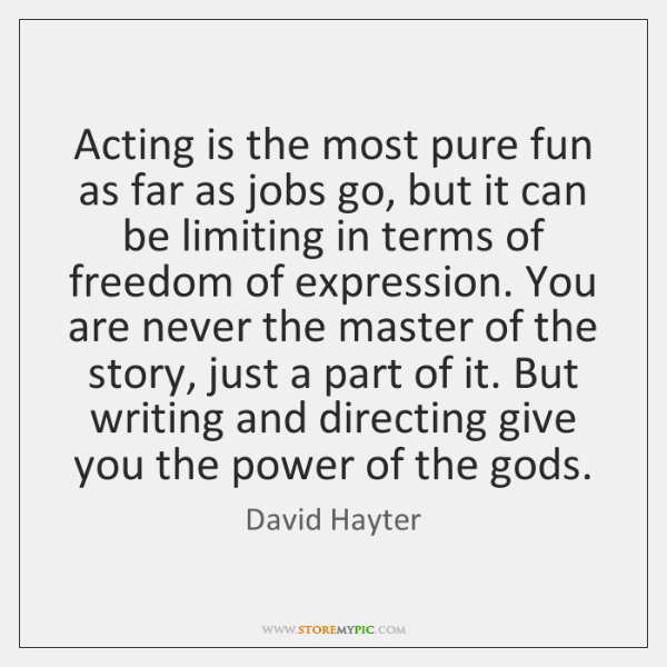 Acting is the most pure fun as far as jobs go, but ...