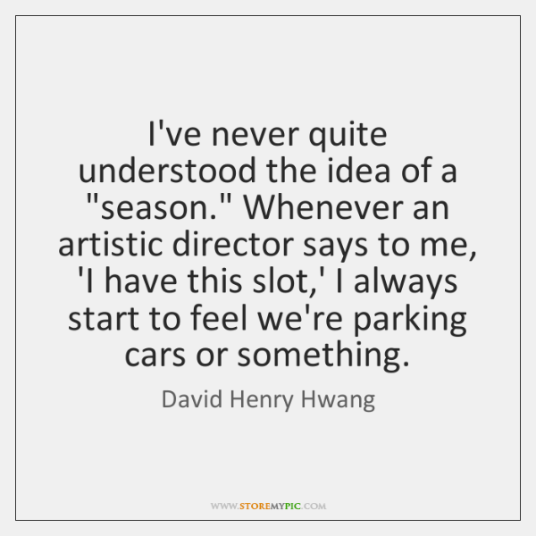 """I've never quite understood the idea of a """"season."""" Whenever an artistic ..."""
