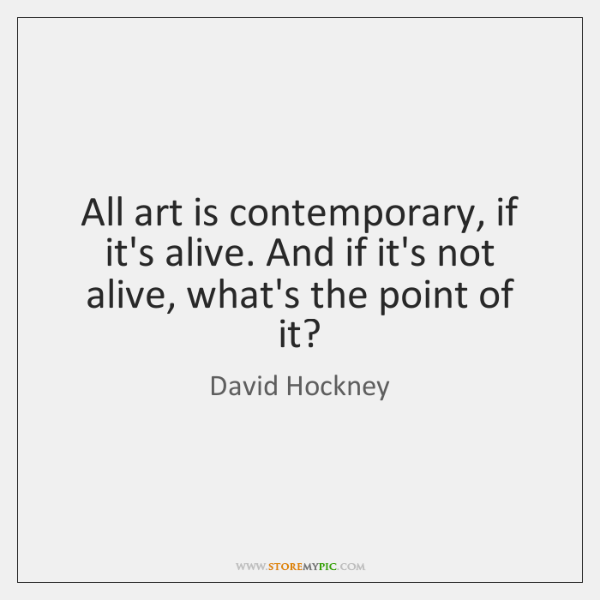 All art is contemporary, if it's alive. And if it's not alive, ...