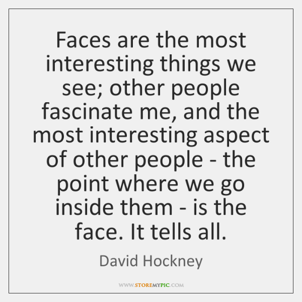 Faces are the most interesting things we see; other people fascinate me, ...