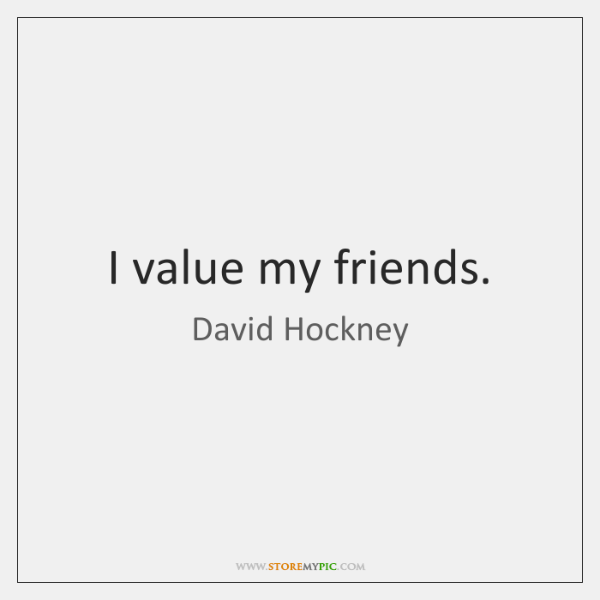 I value my friends.