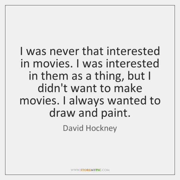 I was never that interested in movies. I was interested in them ...