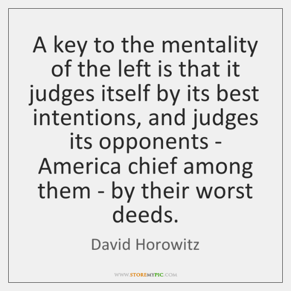 A key to the mentality of the left is that it judges ...