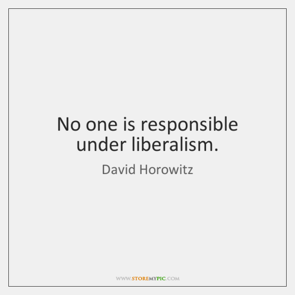 No one is responsible under liberalism.
