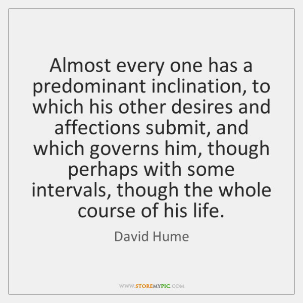 Almost every one has a predominant inclination, to which his other desires ...
