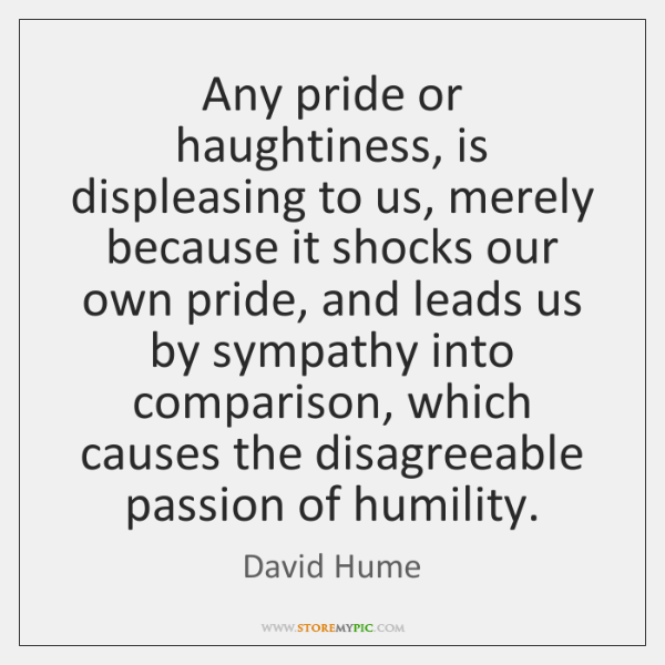 Any pride or haughtiness, is displeasing to us, merely because it shocks ...