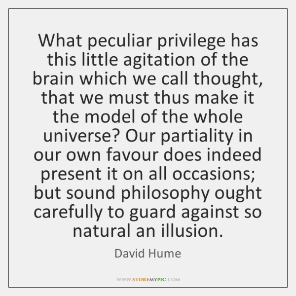 What peculiar privilege has this little agitation of the brain which we ...
