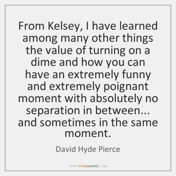 From Kelsey, I have learned among many other things the value of ...