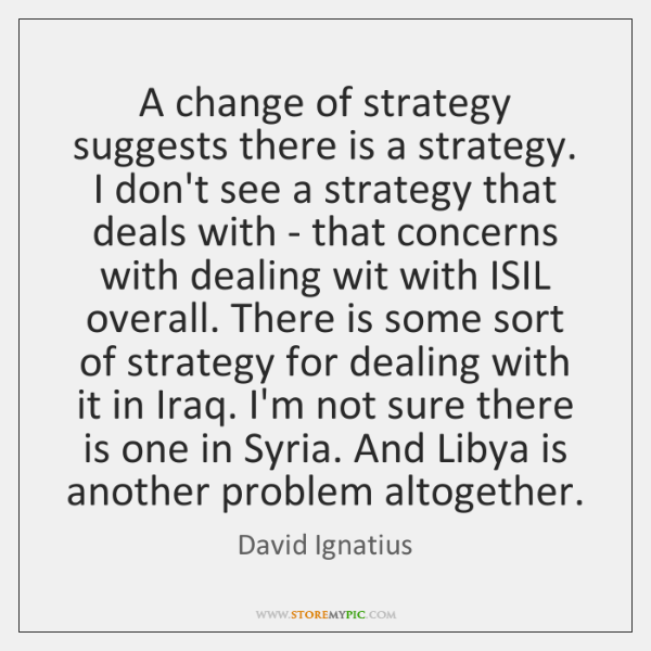 A change of strategy suggests there is a strategy. I don't see ...