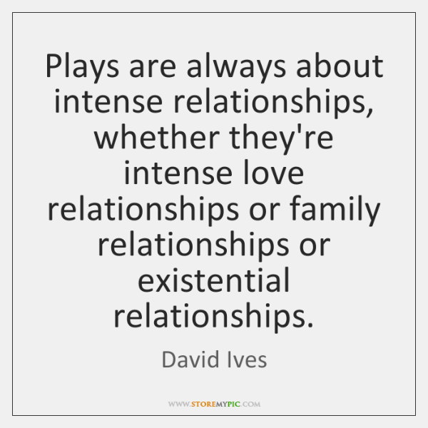 Plays are always about intense relationships, whether they're intense love relationships or ...