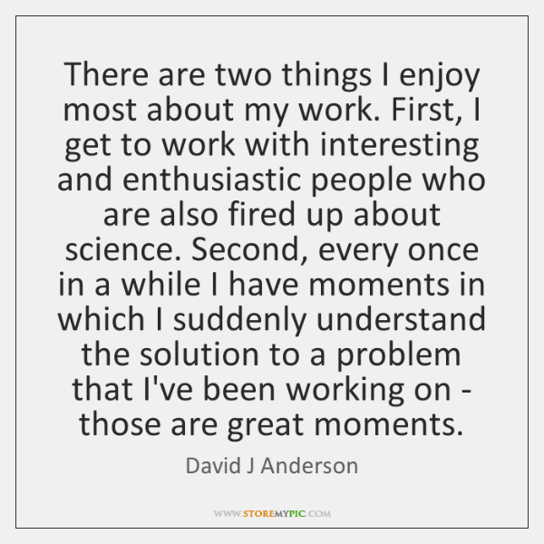 There are two things I enjoy most about my work. First, I ...
