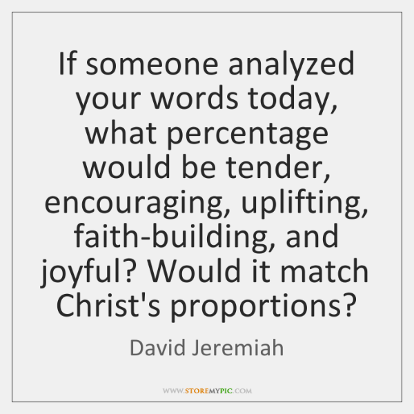 If someone analyzed your words today, what percentage would be tender, encouraging, ...