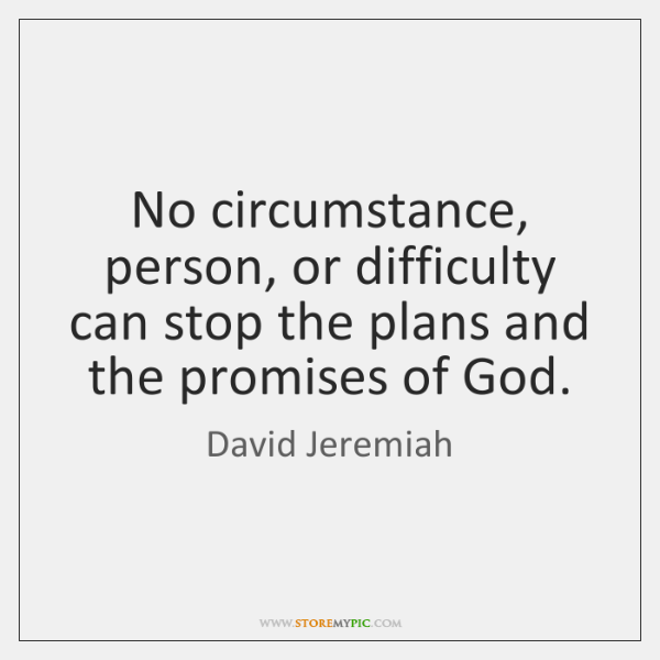 No circumstance, person, or difficulty can stop the plans and the promises ...