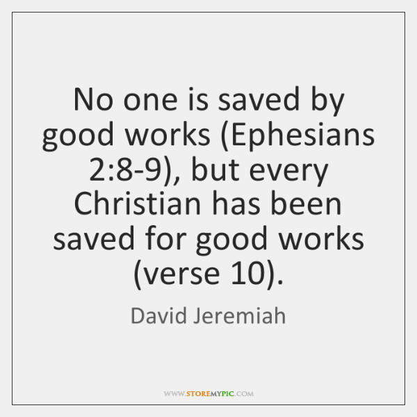 No one is saved by good works (Ephesians 2:8-9), but every Christian ...
