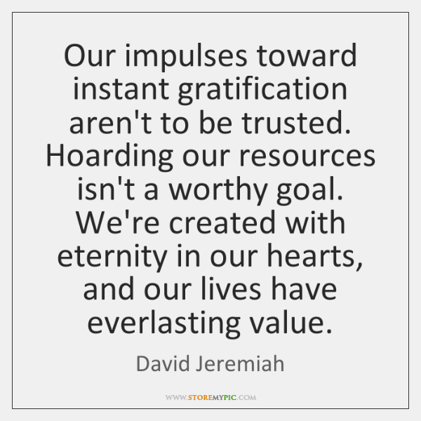 Our impulses toward instant gratification aren't to be trusted. Hoarding our resources ...