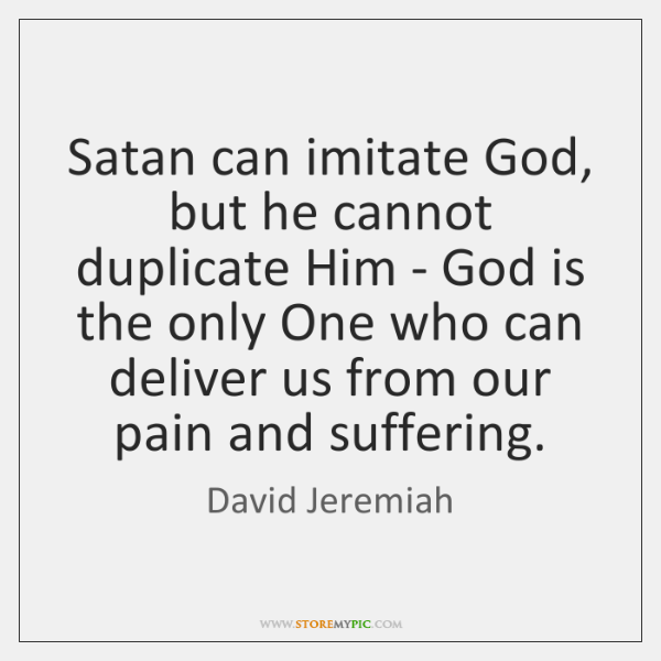 Satan can imitate God, but he cannot duplicate Him - God is ...