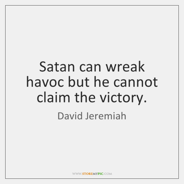 Satan can wreak havoc but he cannot claim the victory.