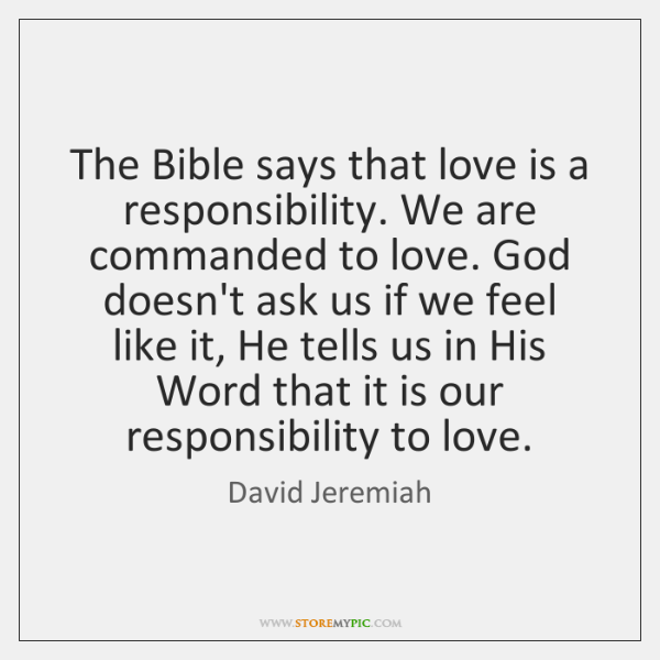 The Bible says that love is a responsibility. We are commanded to ...