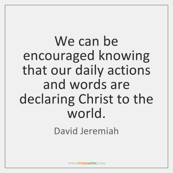 We can be encouraged knowing that our daily actions and words are ...
