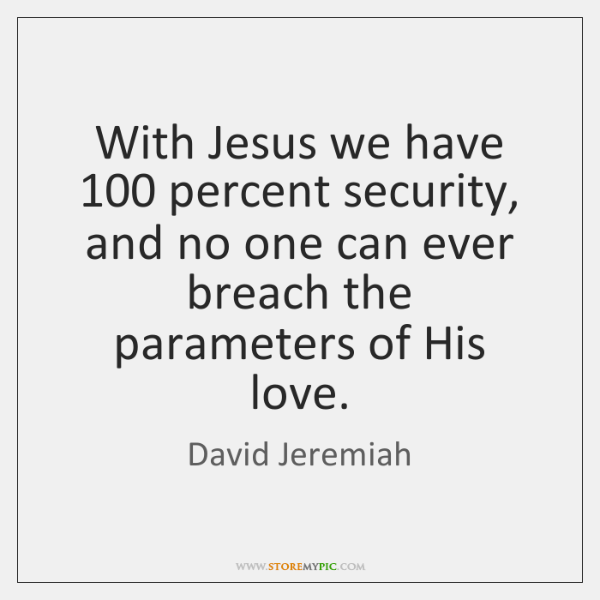 With Jesus we have 100 percent security, and no one can ever breach ...