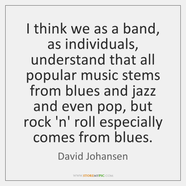 I think we as a band, as individuals, understand that all popular ...