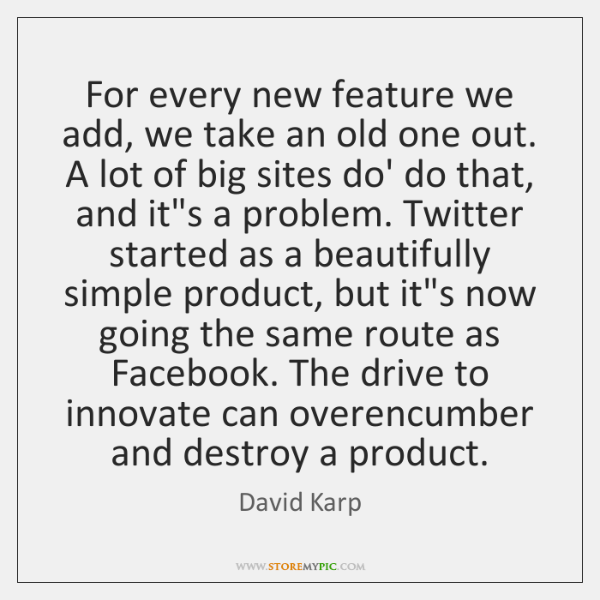For every new feature we add, we take an old one out. ...