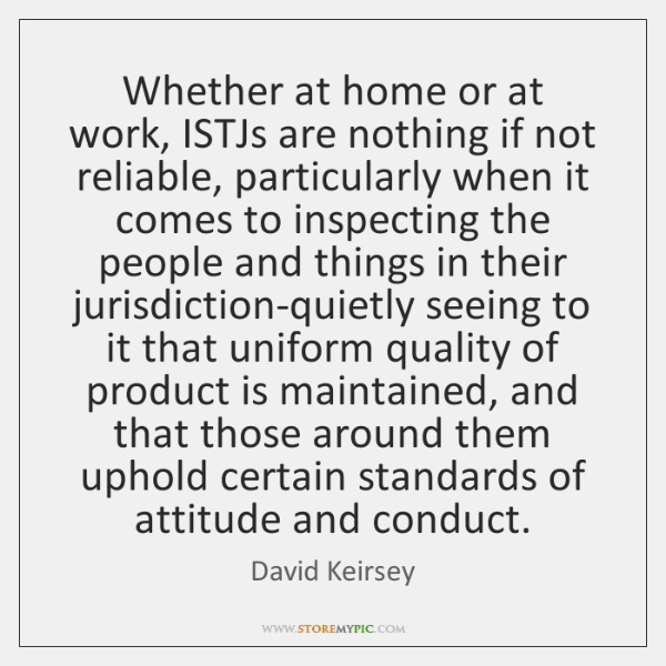 Whether at home or at work, ISTJs are nothing if not reliable, ...