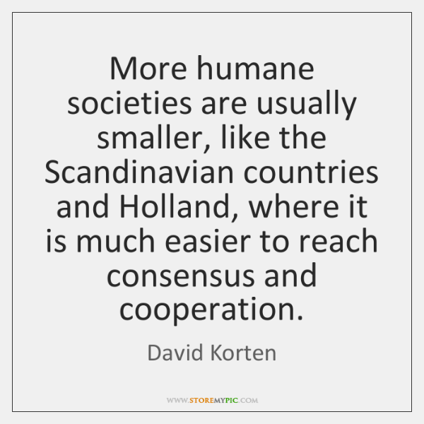 More humane societies are usually smaller, like the Scandinavian countries and Holland, ...