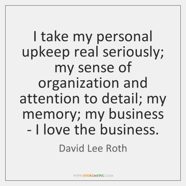 I take my personal upkeep real seriously; my sense of organization and ...
