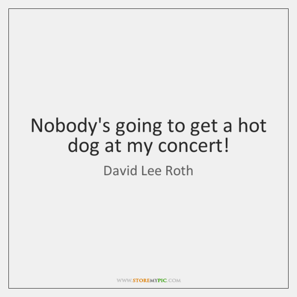Nobody's going to get a hot dog at my concert!