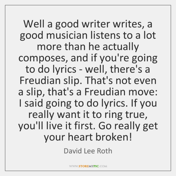 Well a good writer writes, a good musician listens to a lot ...