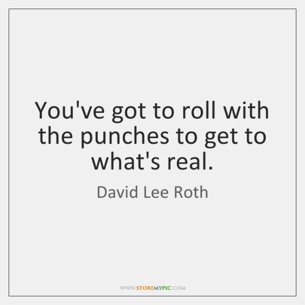 You've got to roll with the punches to get to what's real.