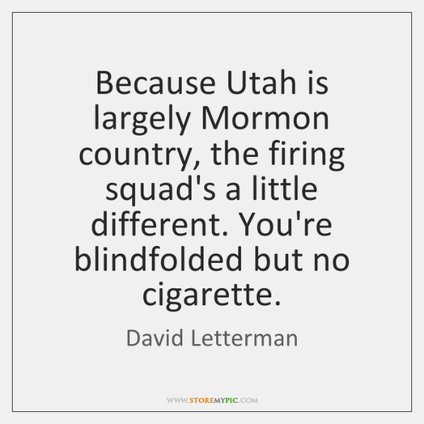 Because Utah is largely Mormon country, the firing squad's a little different. ...