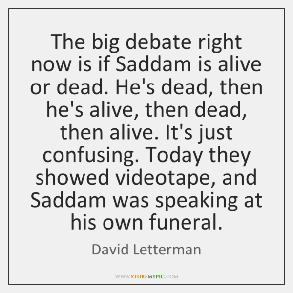 The big debate right now is if Saddam is alive or dead. ...