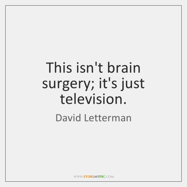 This isn't brain surgery; it's just television.