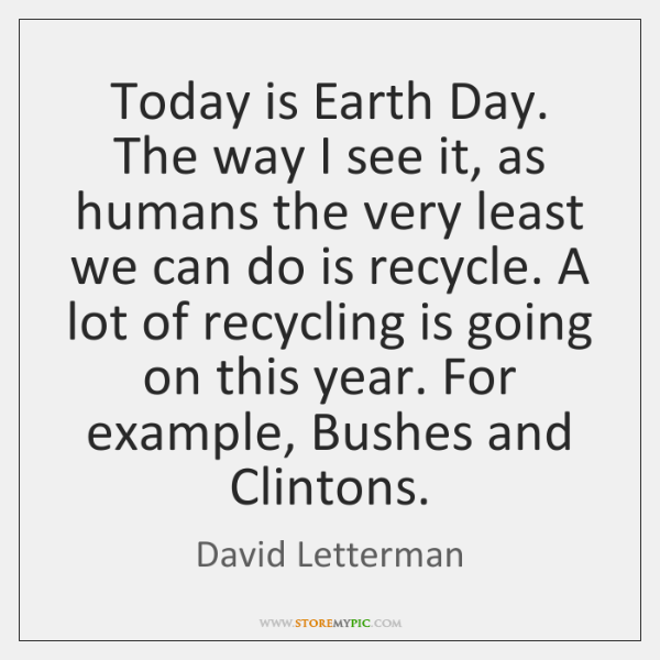 Today is Earth Day. The way I see it, as humans the ...