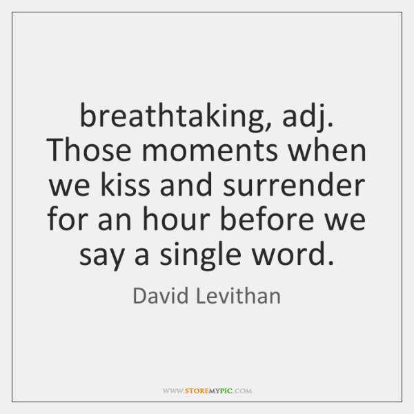 breathtaking, adj. Those moments when we kiss and surrender for an hour ...
