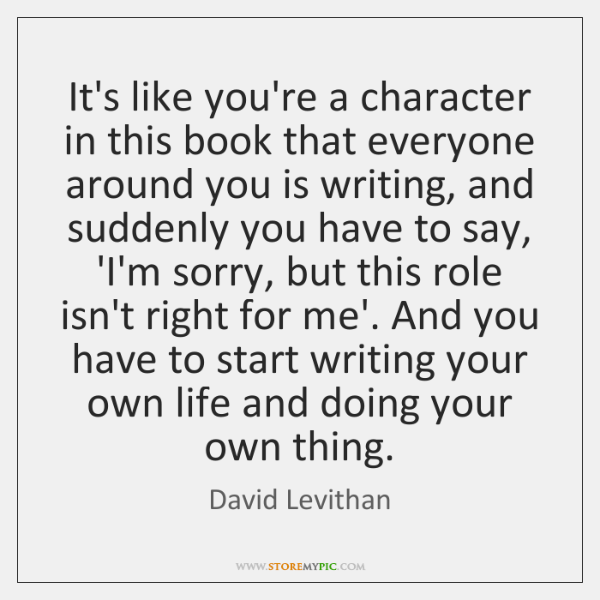 It's like you're a character in this book that everyone around you ...