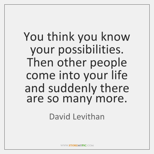 You think you know your possibilities. Then other people come into your ...
