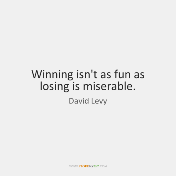 Winning isn't as fun as losing is miserable.