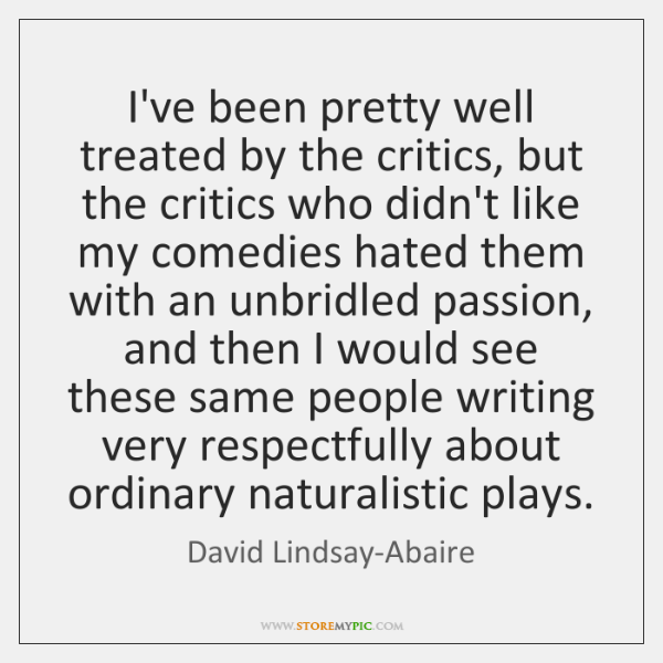 I've been pretty well treated by the critics, but the critics who ...